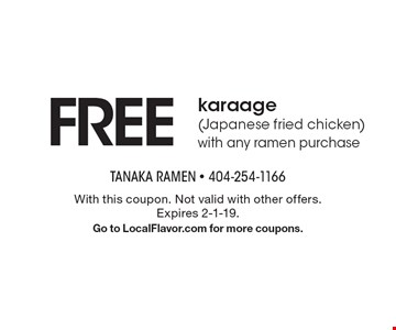 Free karaage (Japanese fried chicken) with any ramen purchase. With this coupon. Not valid with other offers. Expires 2-1-19. Go to LocalFlavor.com for more coupons.