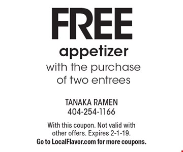 Free appetizer with the purchase of two entrees. With this coupon. Not valid with other offers. Expires 2-1-19. Go to LocalFlavor.com for more coupons.