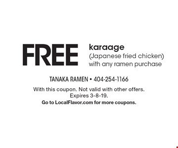 Free karaage (Japanese fried chicken) with any ramen purchase. With this coupon. Not valid with other offers. Expires 3-8-19. Go to LocalFlavor.com for more coupons.