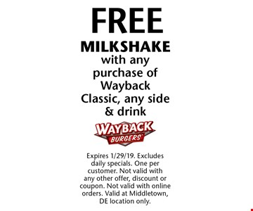 FREE MILKSHAKE with any purchase of Wayback Classic, any side & drink. Expires 1/29/19. Excludes daily specials. One per customer. Not valid with any other offer, discount or coupon. Not valid with online orders. Valid at Middletown, DE location only.