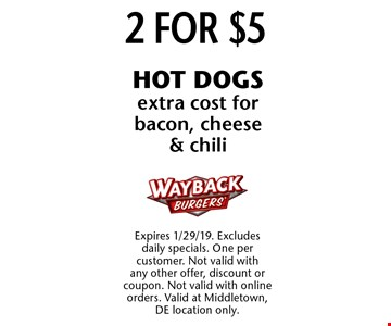 2 for $5 HOT DOGS, extra cost for bacon, cheese & chili. Expires 1/29/19. Excludes daily specials. One per customer. Not valid with any other offer, discount or coupon. Not valid with online orders. Valid at Middletown, DE location only.