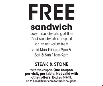 Free sandwich. Buy 1 sandwich, get the 2nd sandwich of equal or lesser value free. Valid Mon-Fri 4pm-9pm & Sat. & Sun 11am-9pm. With this coupon. One coupon per visit, per table. Not valid with other offers. Expires 4-5-19. Go to LocalFlavor.com for more coupons.