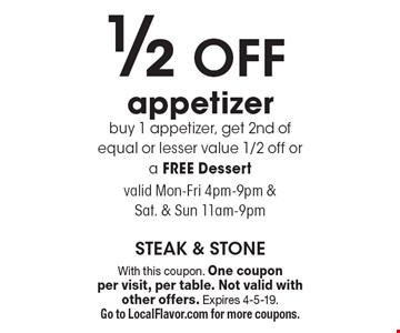 1/2 off appetizer. Buy 1 appetizer, get 2nd of equal or lesser value 1/2 off or a free dessert. Valid Mon-Fri 4pm-9pm & Sat. & Sun 11am-9pm. With this coupon. One coupon per visit, per table. Not valid with other offers. Expires 4-5-19. Go to LocalFlavor.com for more coupons.