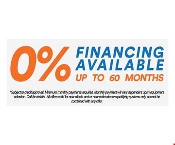 0% financing available up to 60 months.Subject to credit approval. Minimum monthly payments required. Monthly payment will vary dependent upon equipment selection. Call for details. All offers valid for new clients and or new estimates on qualifying systems only, cannot be combined with any offer.