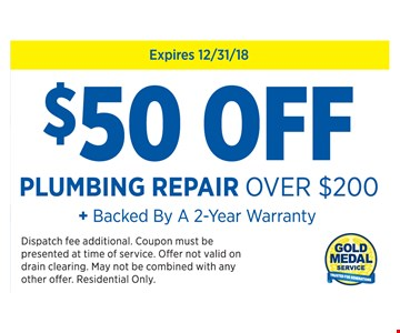 $50 Off any plumbing repair over $200 + Backed by a 2-year warranty. Expires12/31/18 Dispatch fee additional. Coupon must be presented at time of service. Offer not valid on drain clearing. May not be combined with any other offer. Residential Only.