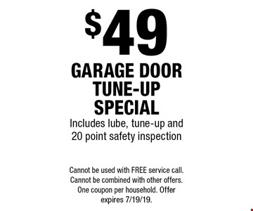 $49 garage door tune-up special. Includes lube, tune-up and 20 point safety inspection. Cannot be used with free service call. Cannot be combined with other offers. One coupon per household. Offer expires 7/19/19.
