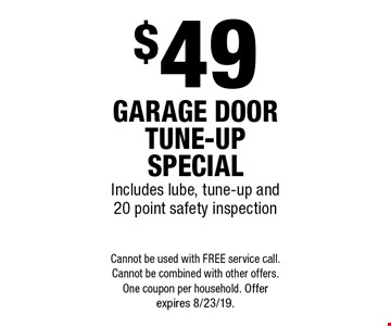 $49 garage door tune-up special. Includes lube, tune-up and 20 point safety inspection. Cannot be used with free service call. Cannot be combined with other offers. One coupon per household. Offer expires 8/23/19.