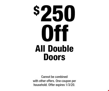 $250 Off All Double Doors. Cannot be combined with other offers. One coupon per household. Offer expires 1/3/20.