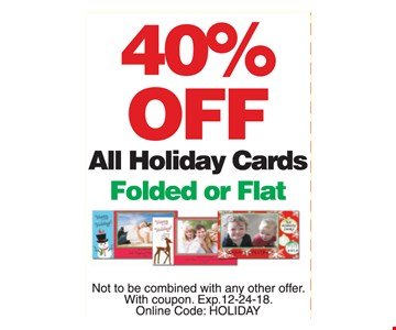 40% off all holiday cards, folded or flat. Not to be combined with any other offer. With coupon. Exp. 12-24-18. Online code: HOLIDAY.