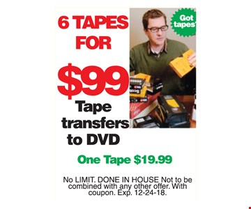 Tape transfers to DVD. 6 tapes for $99. One tape $19.99. No limit. Done in house. Not to be combined with any other offer. With coupon. Exp. 12-24-18.