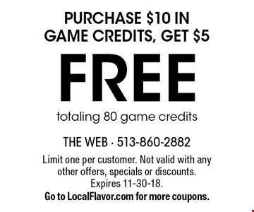 FREE purchase $10 in game credits, get $5 totaling 80 game credits. Limit one per customer. Not valid with any other offers, specials or discounts. Expires 11-30-18. Go to LocalFlavor.com for more coupons.