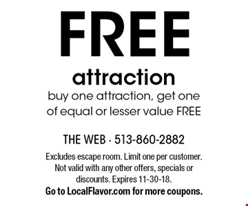 FREE attraction buy one attraction, get one of equal or lesser value FREE. Excludes escape room. Limit one per customer. Not valid with any other offers, specials or discounts. Expires 11-30-18. Go to LocalFlavor.com for more coupons.