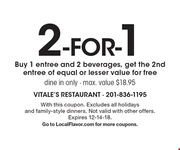 2-for-1. Buy 1 entree and 2 beverages, get the 2nd entree of equal or lesser value for free. Dine in only. Max. value $18.95. With this coupon. Excludes all holidays and family-style dinners. Not valid with other offers. Expires 12-14-18. Go to LocalFlavor.com for more coupons.