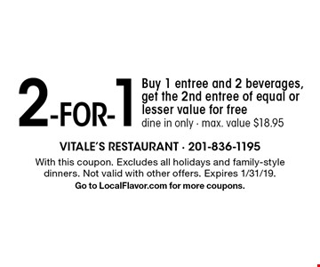 2 -for-1 - Buy 1 entree and 2 beverages, get the 2nd entree of equal or lesser value for free. Dine in only. Max. value $18.95. With this coupon. Excludes all holidays and family-style dinners. Not valid with other offers. Expires 1/31/19. Go to LocalFlavor.com for more coupons.