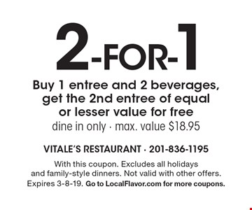 2 -for-1 Buy 1 entree and 2 beverages, get the 2nd entree of equal or lesser value for freedine in only - max. value $18.95. With this coupon. Excludes all holidays and family-style dinners. Not valid with other offers. Expires 3-8-19. Go to LocalFlavor.com for more coupons.