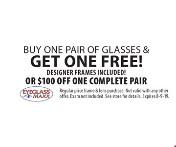Free pair of glasses Buy one pair of glasses & get one FREE! DESIGNER FRAMES INCLUDED!Or $100 off One Complete Pair. Regular price frame & lens purchase. Not valid with any other offer. Exam not included. See store for details. Expires 8-9-19.