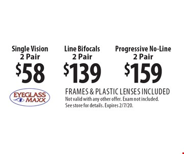$58 Single Vision 2 Pair. $139 Line Bifocals 2 Pair. $159 Progressive No-Line 2 Pair. Frames & plastic lenses included. Not valid with any other offer. Exam not included. See store for details. Expires 2/7/20.