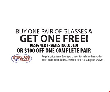 Free pair of glasses. Buy one pair of glasses & get one FREE! Designer frames included! Or $100 off One Complete Pair. Regular price frame & lens purchase. Not valid with any other offer. Exam not included. See store for details. Expires 2/7/20.
