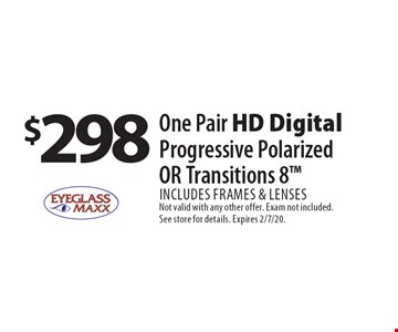 $298 One Pair HD Digital Progressive Polarized OR Transitions 8. Includes frames & lenses. Not valid with any other offer. Exam not included. See store for details. Expires 2/7/20.