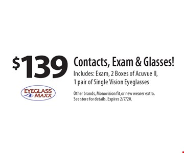 $139 Contacts, Exam & Glasses! Includes: Exam, 2 Boxes of Acuvue II, 1 pair of Single Vision Eyeglasses. Other brands, Monovision fit, or new wearer extra. See store for details. Expires 2/7/20.