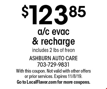 $123.85 a/c evac & recharge. Includes 2 lbs of freon. With this coupon. Not valid with other offers or prior services. Expires 11/8/19. Go to LocalFlavor.com for more coupons.