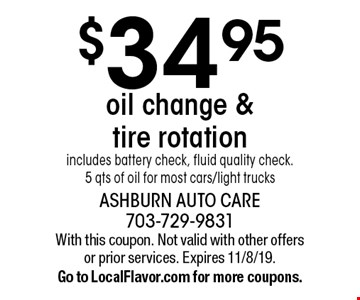 $34.95 oil change & tire rotation. Includes battery check, fluid quality check. 5 qts of oil for most cars/light trucks. With this coupon. Not valid with other offers or prior services. Expires 11/8/19. Go to LocalFlavor.com for more coupons.