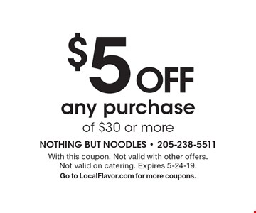 $5 OFF any purchase of $30 or more. With this coupon. Not valid with other offers. Not valid on catering. Expires 5-24-19. Go to LocalFlavor.com for more coupons.