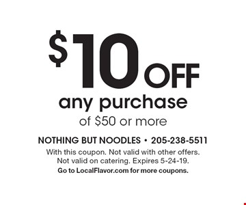 $10 OFF any purchase of $50 or more. With this coupon. Not valid with other offers. Not valid on catering. Expires 5-24-19. Go to LocalFlavor.com for more coupons.