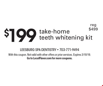 $199 take-home teeth whitening kit. Reg $499. With this coupon. Not valid with other offers or prior services. Expires 3/18/19. Go to LocalFlavor.com for more coupons.