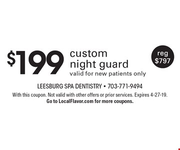 $199 custom night guard. Valid for new patients only. Reg $797. With this coupon. Not valid with other offers or prior services. Expires 4-27-19. Go to LocalFlavor.com for more coupons.