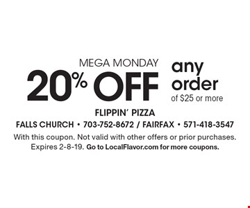MEGA MONDAY 20% OFF any orderof $25 or more. With this coupon. Not valid with other offers or prior purchases. Expires 2-8-19. Go to LocalFlavor.com for more coupons.