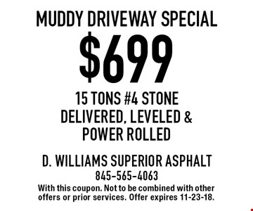 $699 muddy driveway special 15 tons #4 stone delivered, leveled & power rolled. With this coupon. Not to be combined with other offers or prior services. Offer expires 11-23-18.