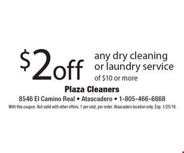 $2 off any dry cleaning or laundry service of $10 or more. With this coupon. Not valid with other offers. 1 per visit, per order. Atascadero location only. Exp. 1/25/19.