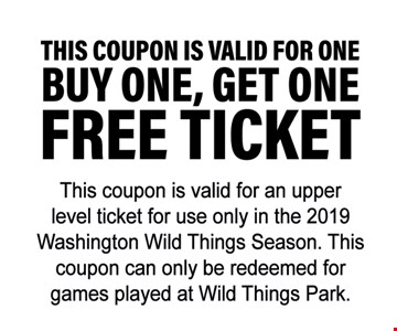 Buy one, get one free ticket. This coupon is valid for an upper level ticket for use only in the 2019 Washington Wild Things Season. This coupon can only be redeemed for games played at Wild Things Park.