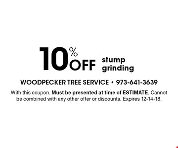 10% Off stump grinding. With this coupon. Must be presented at time of ESTIMATE. Cannot be combined with any other offer or discounts. Expires 12-14-18.