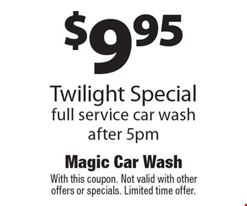 $9.95 Twilight Special full service car wash after 5pm. With this coupon. Not valid with other offers or specials. Limited time offer.