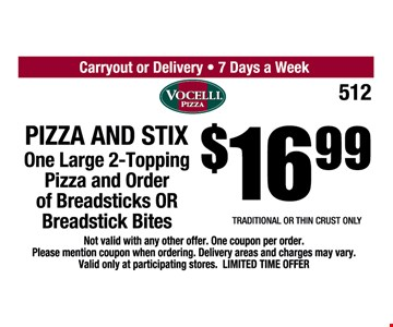 $16.99 Pizza and Stix. One large 2-topping pizza and order of breadsticks OR breadstick bites. Traditional or thin crust only. Not valid with any other offer. One coupon per order. Please mention coupon when ordering. Delivery areas and charges may vary. Valid only at participating stores. Limited time offer.