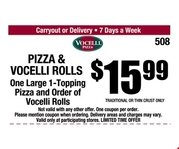$15.99 Pizza & Vocelli Rolls. One Large 1-topping pizza and order of Vocelli rolls. Traditional or thin crust only. Not valid with any other offer. One coupon per order. Please mention coupon when ordering. Delivery areas and charges may vary. Valid only at participating stores. Limited time offer.