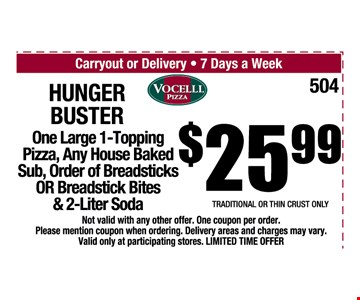 $25.99 Hungry Buster. One Large 1-Topping pizza, any house baked sub, order of breadsticks OR breadstick bites & 2-liter soda. Traditional or thin crust only. Not valid with any other offer. One coupon per order. Please mention coupon when ordering. Delivery areas and charges may vary. Valid only at participating stores. Limited time offer.
