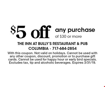 $5 off any purchase of $30 or more. With this coupon. Not valid on holidays. Cannot be used with any other coupon, discount, promotion or to purchase gift cards. Cannot be used for happy hour or early bird specials. Excludes tax, tip and alcoholic beverages. Expires 3/31/19.