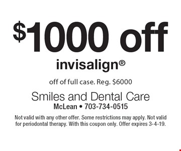 $1000 off invisalign. Off of full case. Reg. $6000. Not valid with any other offer. Some restrictions may apply. Not valid for periodontal therapy. With this coupon only. Offer expires 3-4-19.