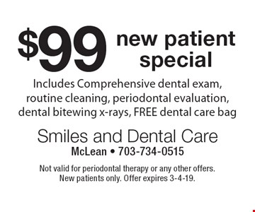 $99 new patient special. Includes Comprehensive dental exam, routine cleaning, periodontal evaluation, dental bitewing x-rays, FREE dental care bag. Not valid for periodontal therapy or any other offers. New patients only. Offer expires 3-4-19.