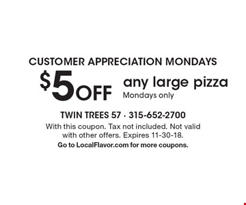 Customer appreciation Mondays. $5 off any large pizza. Mondays only. With this coupon. Tax not included. Not valid with other offers. Expires 11-30-18. Go to LocalFlavor.com for more coupons.