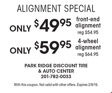 Alignment Special Only 4-wheel alignment reg $64.95. Only front-end alignment reg $54.95. With this coupon. Not valid with other offers. Expires 2/8/19.