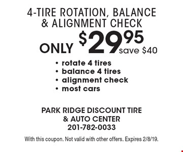 Only $29.95 4-Tire Rotation, Balance & Alignment Check save $40- rotate 4 tires - balance 4 tires - alignment check- most cars. With this coupon. Not valid with other offers. Expires 2/8/19.