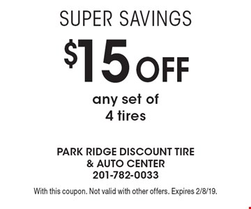 Super Savings $15 off any set of 4 tires. With this coupon. Not valid with other offers. Expires 2/8/19.