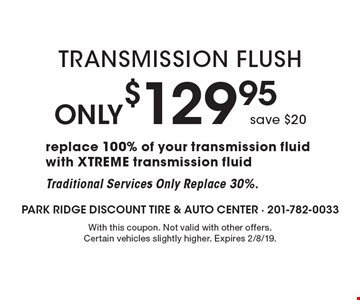 Only $129.95 Transmission Flush save $20replace 100% of your transmission fluid with XTREME transmission fluid. Traditional Services Only Replace 30%. With this coupon. Not valid with other offers. Certain vehicles slightly higher. Expires 2/8/19.