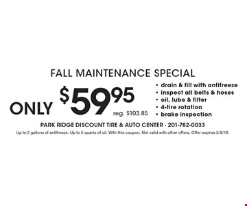 Only $59.95 Fall Maintenance Special. Reg. $103.85- drain & fill with antifreeze - inspect all belts & hoses - oil, lube & filter - 4-tire rotation - brake inspection. Up to 2 gallons of antifreeze. Up to 5 quarts of oil. With this coupon. Not valid with other offers. Offer expires 2/8/19.