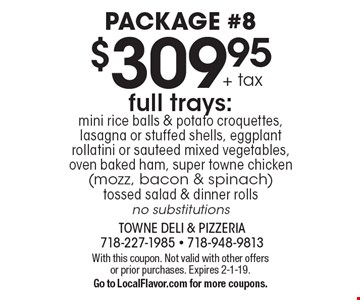 Package #8. $309.95 + tax full trays: mini rice balls & potato croquettes, lasagna or stuffed shells, eggplant rollatini or sauteed mixed vegetables, oven baked ham, super towne chicken (mozz, bacon & spinach) tossed salad & dinner rolls. No substitutions. With this coupon. Not valid with other offers or prior purchases. Expires 2-1-19. Go to LocalFlavor.com for more coupons.