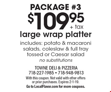 Package #3. $109.95 + tax large wrap platter includes: potato & macaroni salads, coleslaw & full tray tossed or Caesar salad. No substitutions. With this coupon. Not valid with other offers or prior purchases. Expires 2-1-19. Go to LocalFlavor.com for more coupons.